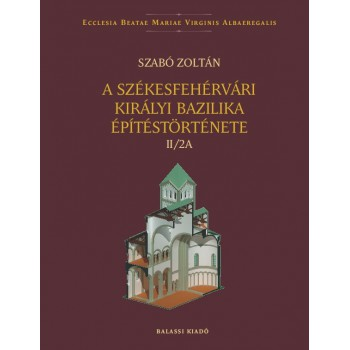Szabó Zoltán, A székesfehérvári királyi bazilika építéstörténete II/2A–2B