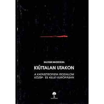 Balogh Magdolna, Kiúttalan utakon. A katasztrofista irodalom Közép- és Kelet-Európában
