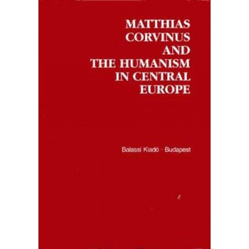 Matthias Corvinus and the Humanism in Central Europe