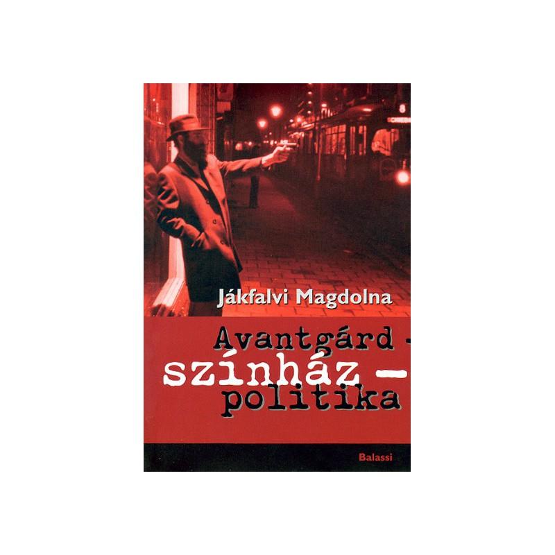 Jákfalvi Magdolna, Avantgárd – színház – politika