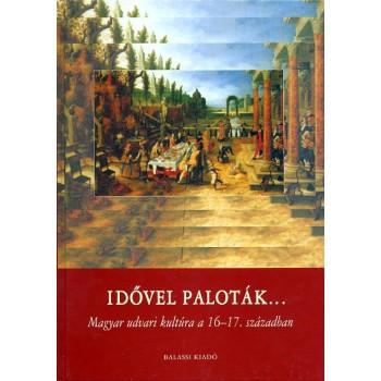 Idővel paloták... Magyar udvari kultúra a 16–17. században