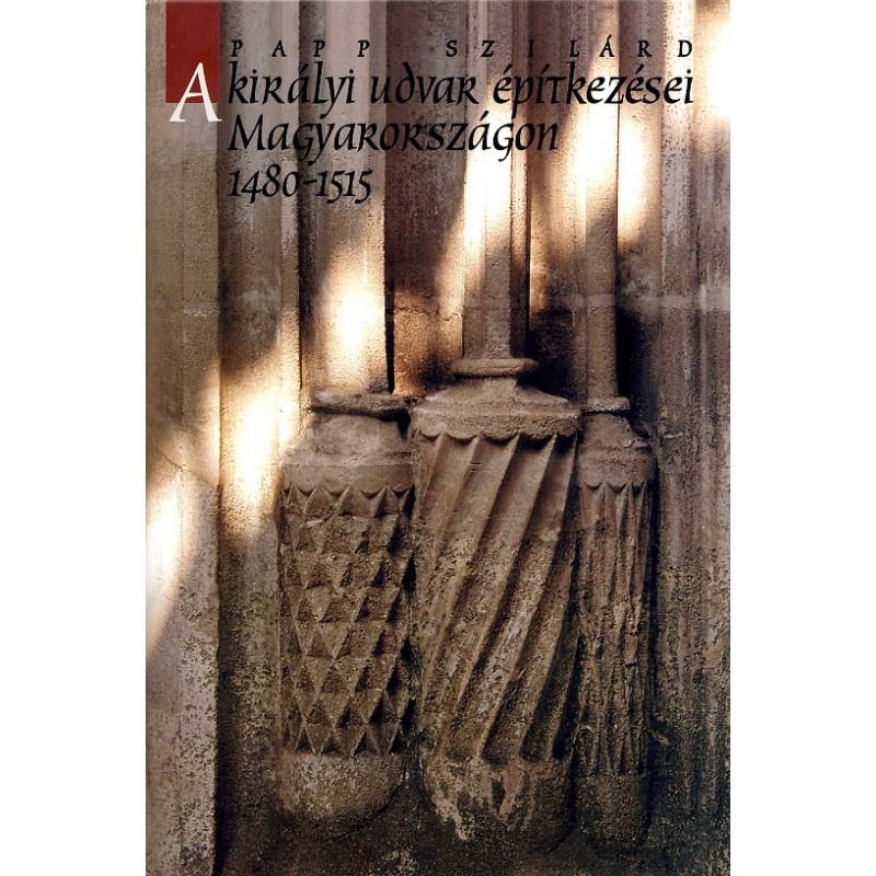 Papp Szilárd, A királyi udvar építkezései Magyarországon 1480–1515