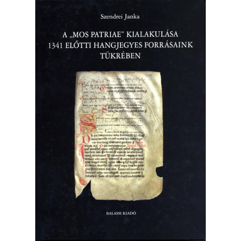 """Szendrei Janka, A """"mos patriae"""" kialakulása  1341 előtti hangjegyes forrásaink tükrében"""