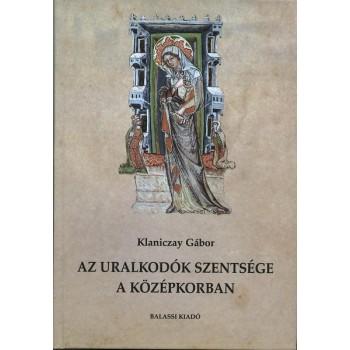 Klaniczay Gábor, Az uralkodók szentsége a középkorban. Magyar dinasztikus szentkultuszok és európai modellek