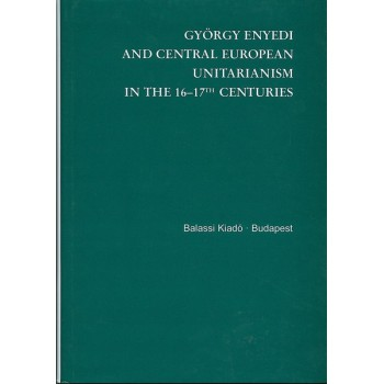 György Enyedi and the Central European unitarism in the 16-17th century