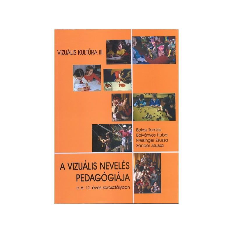 Bakos Tamás-Bálványos Huba-Preisinger Zsuzsa-Sándor Zsuzsa, A vizuális nevelés pedagógiája a 6-12 éves korosztályban