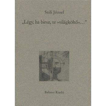 """Szili József, """"Légy, ha birsz, te »világköltő«..."""". A magyar líra a XIX. század második felében"""