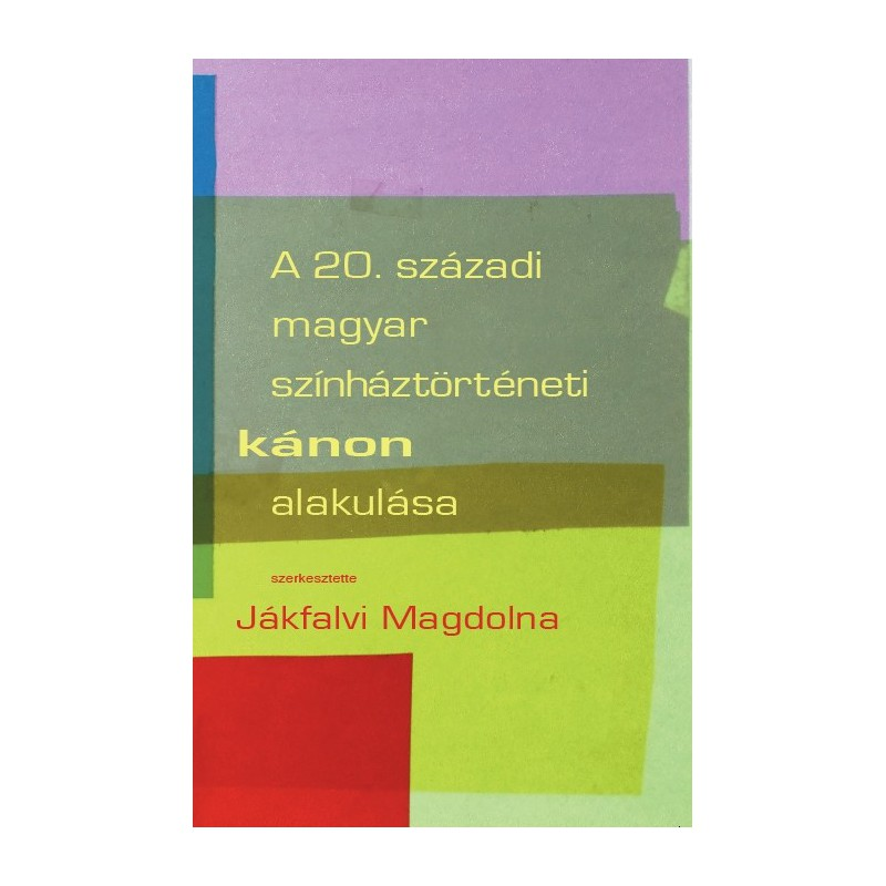 Jákfalvi Magdolna (szerk.) A 20. századi magyar színháztörténeti kánon alakulása