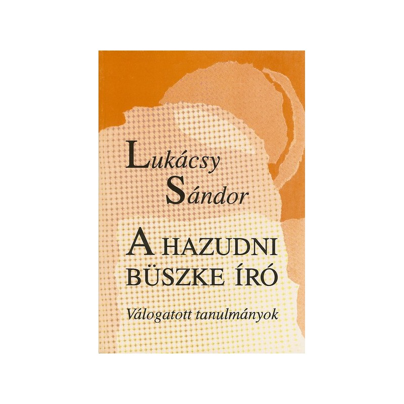 Lukácsy Sándor, A hazudni büszke író. Válogatott tanulmányok