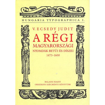 V. Ecsedy Judit: A régi magyarországi nyomdák betűi és díszei  1473–1600