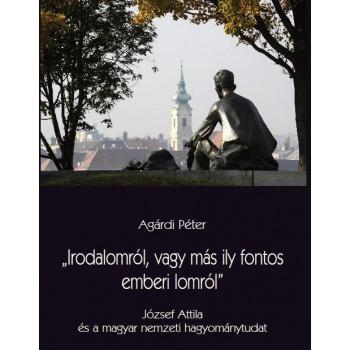 """Agárdi Péter: """"Irodalomról, vagy más ily fontos emberi lomról"""" József Attila és a magyar nemzeti hagyománytudat"""